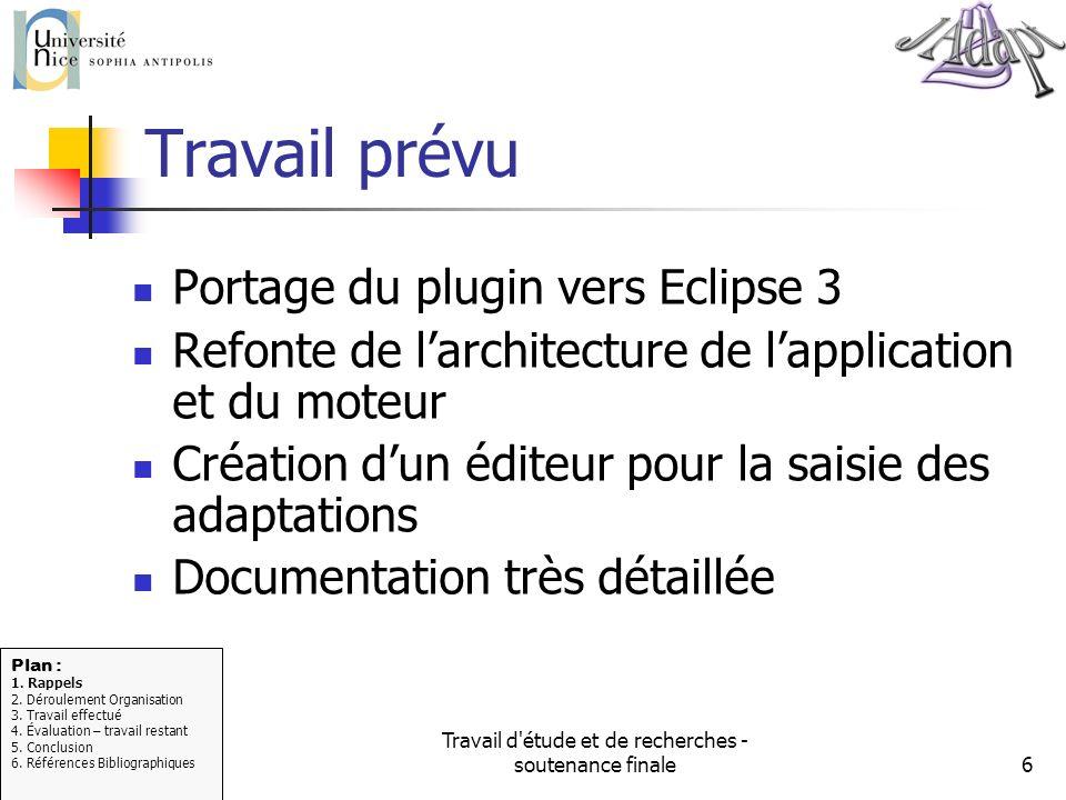 Travail d'étude et de recherches - soutenance finale6 Travail prévu Portage du plugin vers Eclipse 3 Refonte de larchitecture de lapplication et du mo