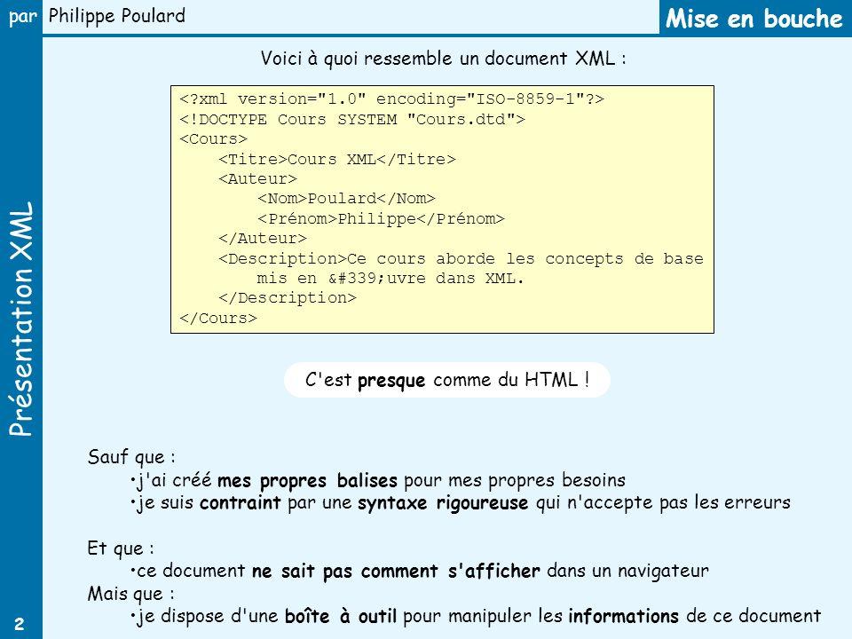Présentation XML par Philippe Poulard 2 Mise en bouche Voici à quoi ressemble un document XML : C'est presque comme du HTML ! Sauf que : j'ai créé mes