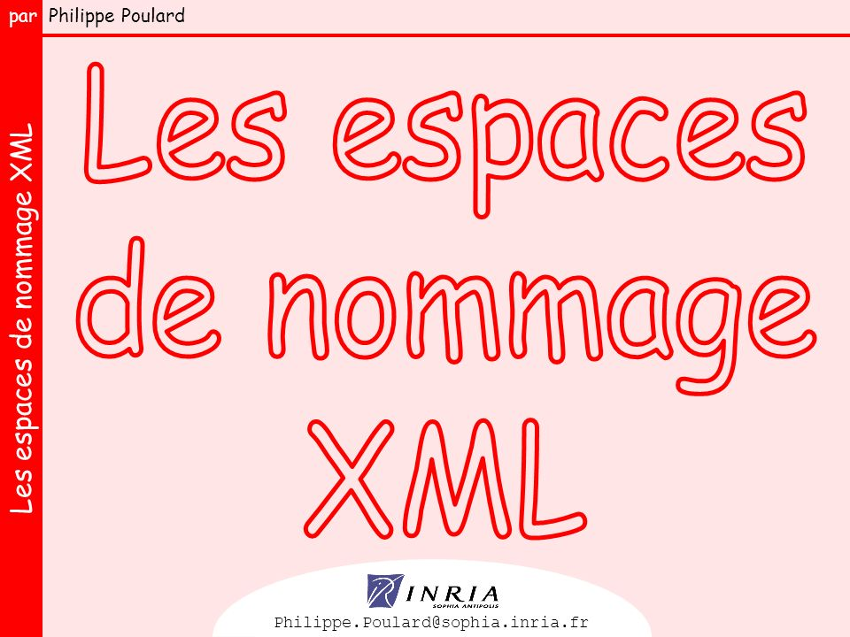 Les espaces de nommage XML par Philippe Poulard 12 Les préfixes des espaces de nommage XML Seule l URI peut avoir une signification pour une application <xsl:stylesheet xmlns:xsl= http://www.w3.org/1999/XSL/Transform > <extensible-stylesheet-language:stylesheet xmlns:extensible-stylesheet-language= http://www.w3.org/1999/XSL/Transform > <tiens-voilà-du-boudin:stylesheet xmlns:tiens-voilà-du-boudin= http://www.w3.org/1999/XSL/Transform > Un processeur XSLT saura traiter indifféremment les feuilles de style suivantes : Les préfixes doivent toujours être associés à une URI par une déclaration xmlns Les préfixes n ont aucune signification particulière Exemple