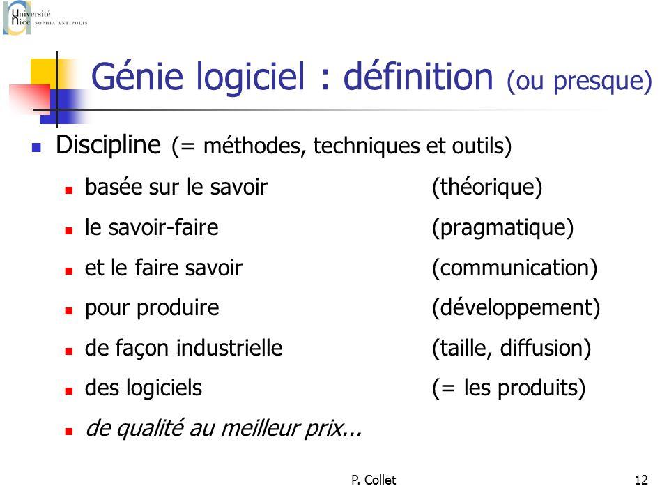 P. Collet12 Génie logiciel : définition (ou presque) Discipline (= méthodes, techniques et outils) basée sur le savoir (théorique) le savoir-faire (pr