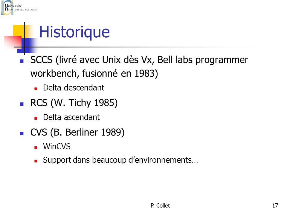 P. Collet17 Historique SCCS (livré avec Unix dès Vx, Bell labs programmer workbench, fusionné en 1983) Delta descendant RCS (W. Tichy 1985) Delta asce