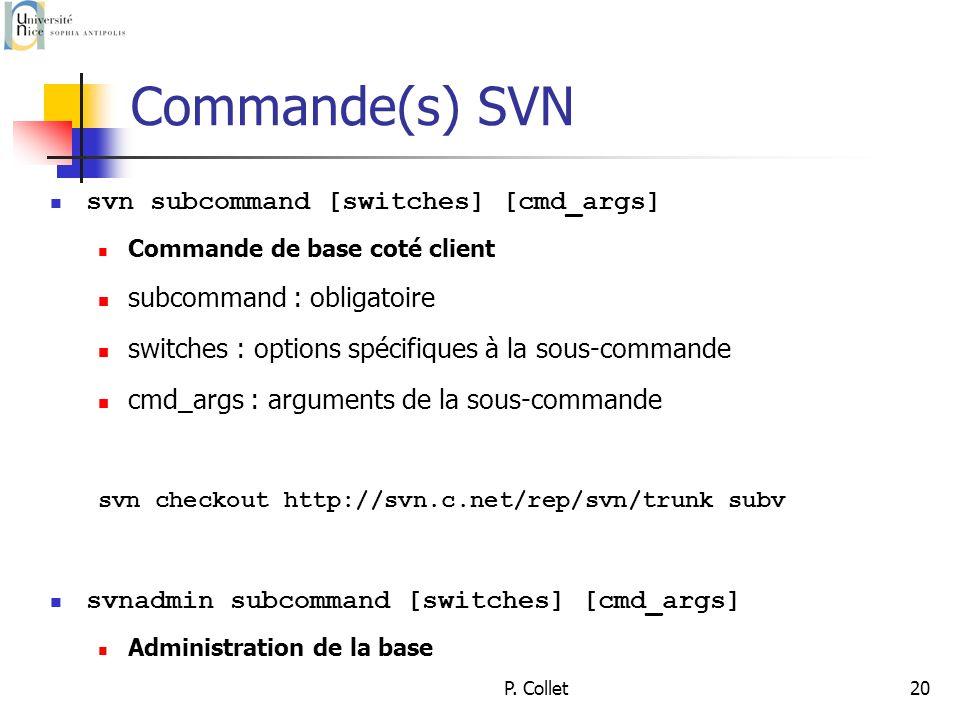 P. Collet20 Commande(s) SVN svn subcommand [switches] [cmd_args] Commande de base coté client subcommand : obligatoire switches : options spécifiques
