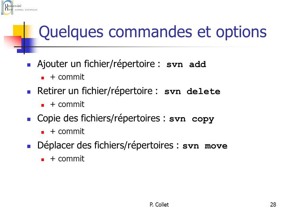P. Collet28 Quelques commandes et options Ajouter un fichier/répertoire : svn add + commit Retirer un fichier/répertoire : svn delete + commit Copie d