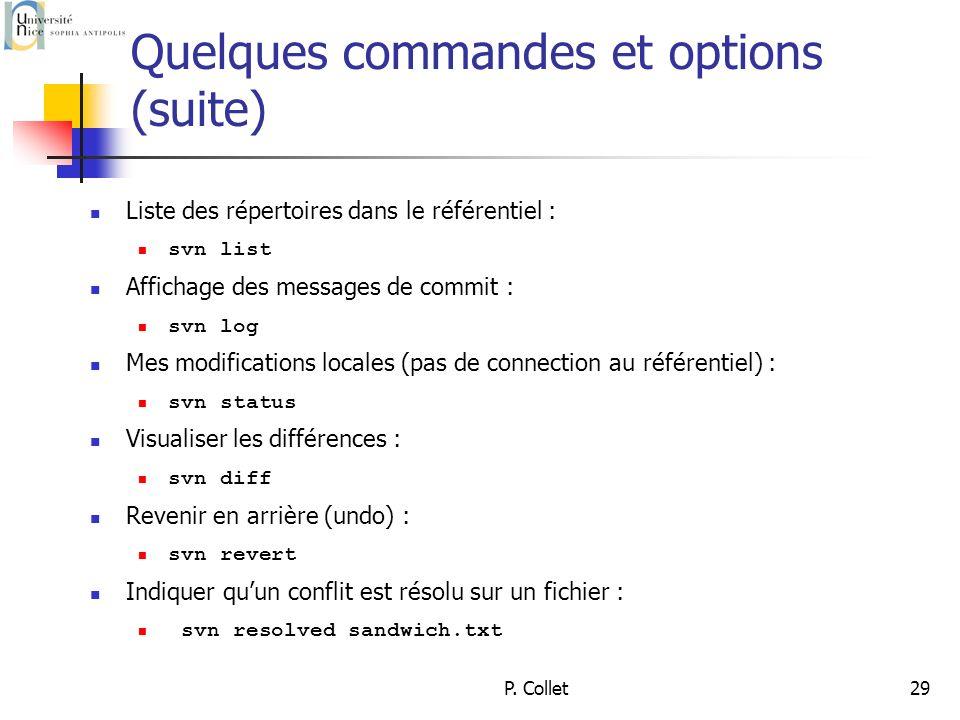 P. Collet29 Quelques commandes et options (suite) Liste des répertoires dans le référentiel : svn list Affichage des messages de commit : svn log Mes