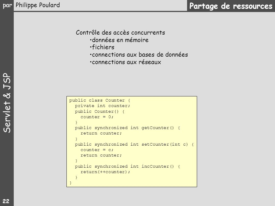 Servlet & JSP par Philippe Poulard 22 Partage de ressources public class Counter { private int counter; public Counter() { counter = 0; } public synch