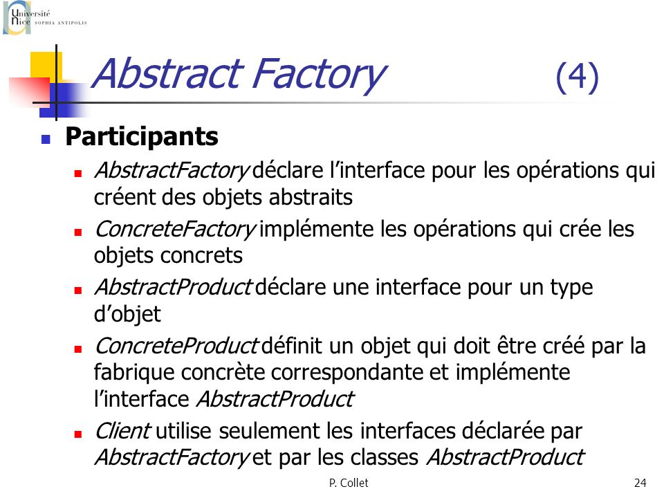 P. Collet24 Abstract Factory (4) Participants AbstractFactory déclare linterface pour les opérations qui créent des objets abstraits ConcreteFactory i