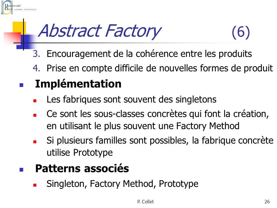 P. Collet26 Abstract Factory (6) 3.Encouragement de la cohérence entre les produits 4.Prise en compte difficile de nouvelles formes de produit Impléme