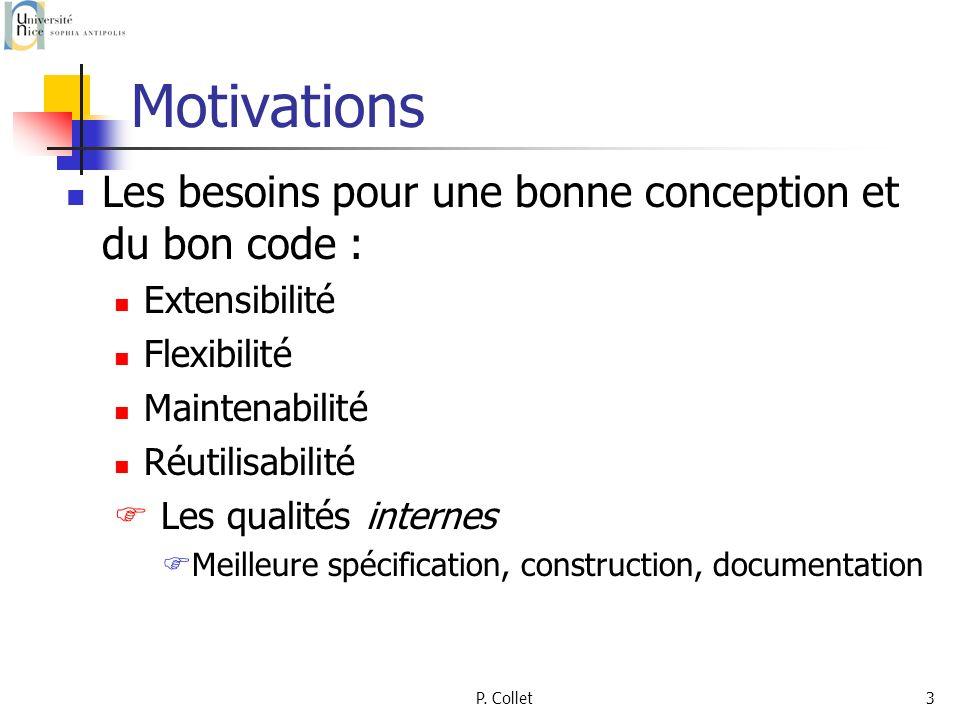 P. Collet3 Motivations Les besoins pour une bonne conception et du bon code : Extensibilité Flexibilité Maintenabilité Réutilisabilité Les qualités in