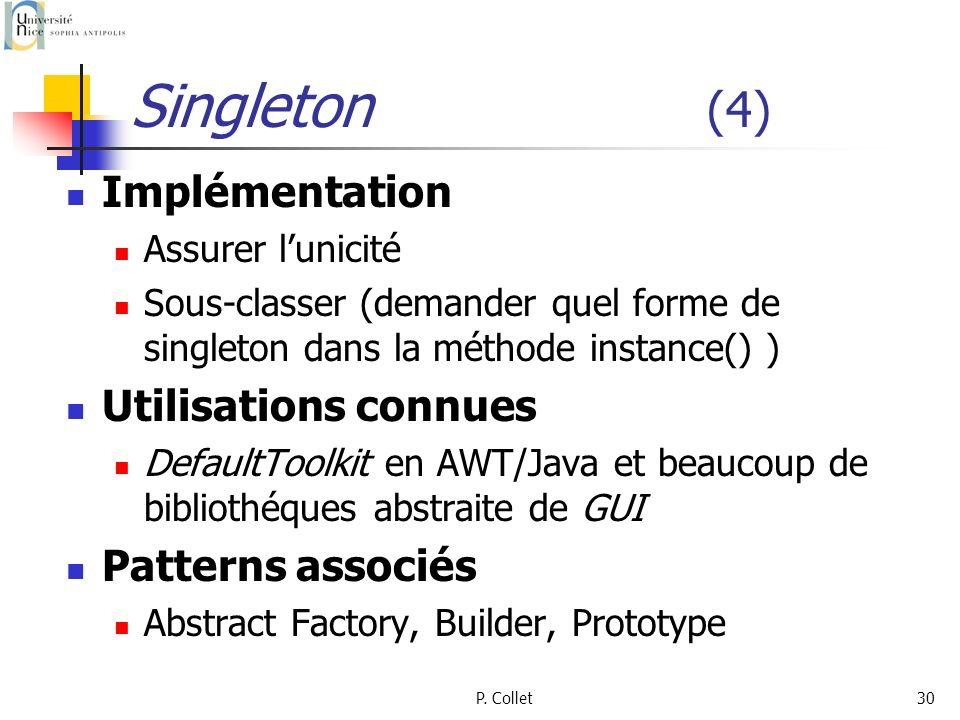 P. Collet30 Singleton (4) Implémentation Assurer lunicité Sous-classer (demander quel forme de singleton dans la méthode instance() ) Utilisations con