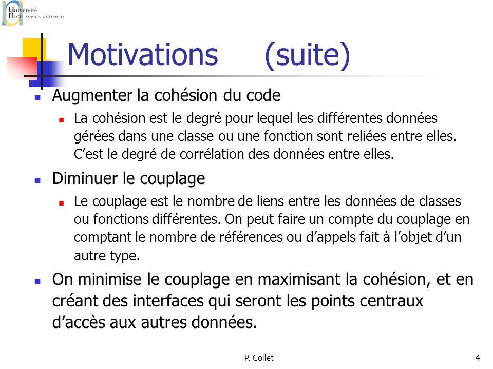 P. Collet4 Motivations (suite) Augmenter la cohésion du code La cohésion est le degré pour lequel les différentes données gérées dans une classe ou un