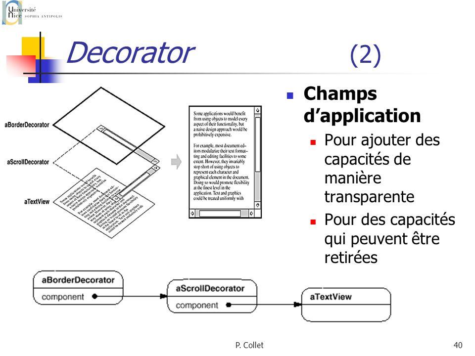 P. Collet40 Decorator (2) Champs dapplication Pour ajouter des capacités de manière transparente Pour des capacités qui peuvent être retirées