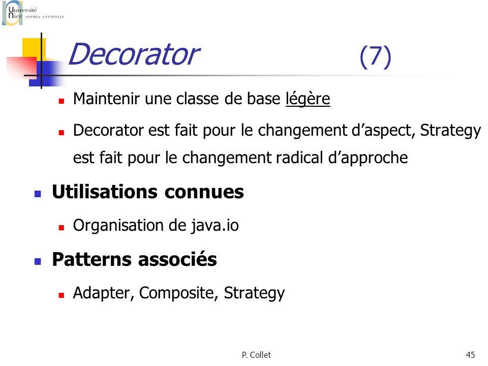 P. Collet45 Decorator (7) Maintenir une classe de base légère Decorator est fait pour le changement daspect, Strategy est fait pour le changement radi