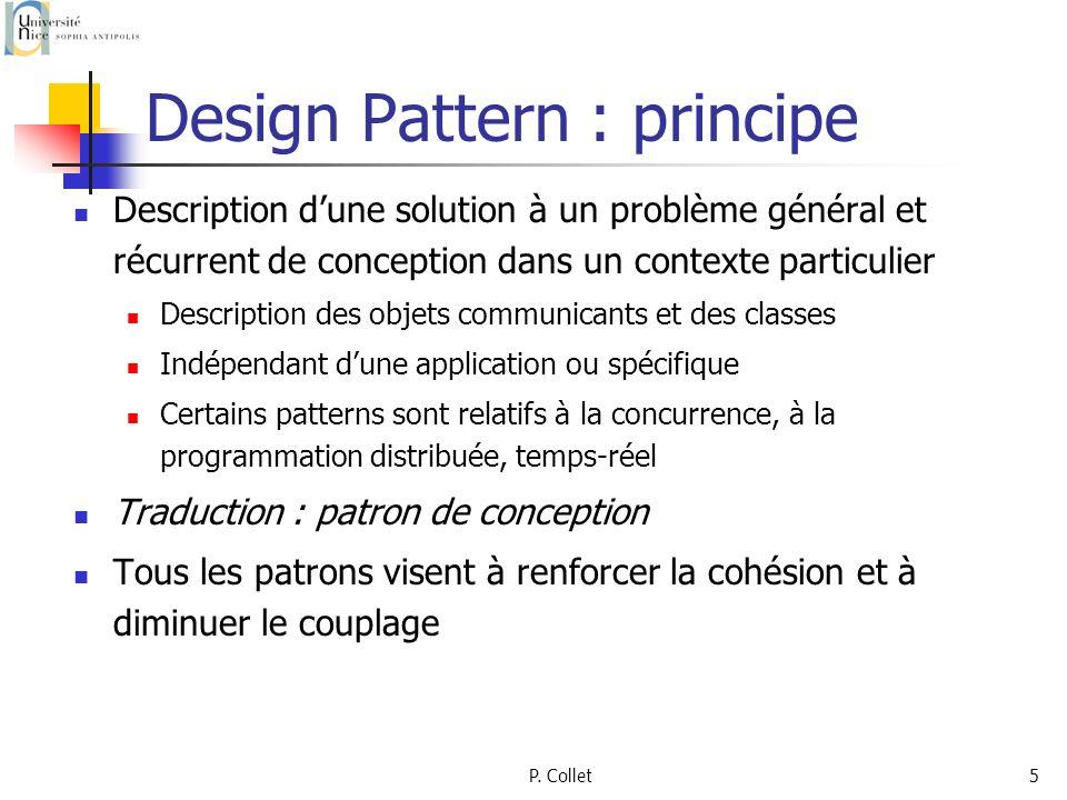 P. Collet5 Design Pattern : principe Description dune solution à un problème général et récurrent de conception dans un contexte particulier Descripti