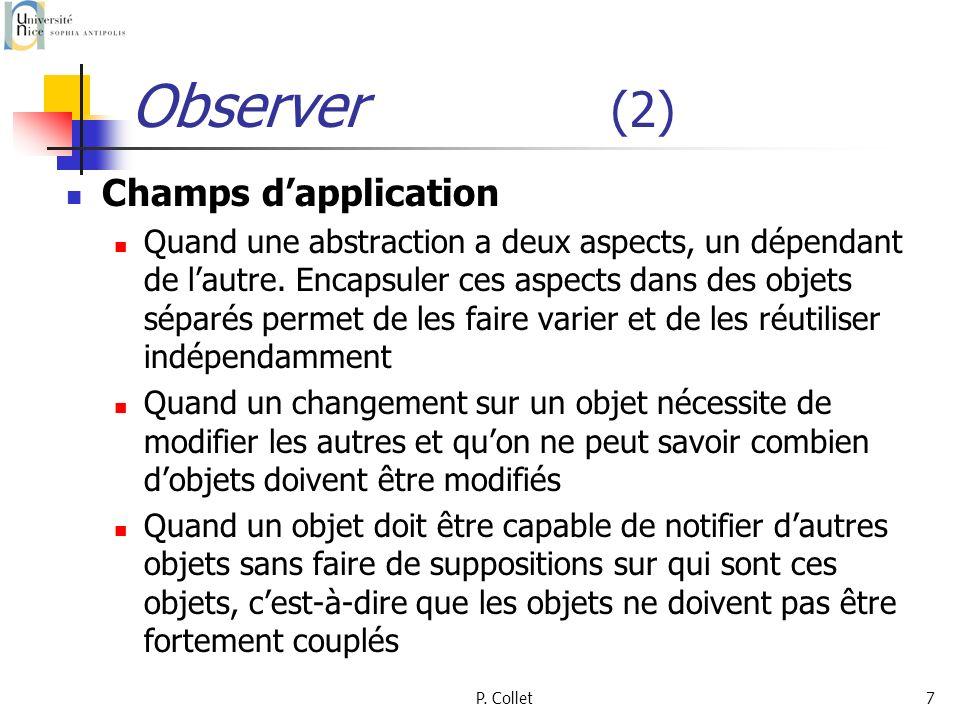 P. Collet7 Observer (2) Champs dapplication Quand une abstraction a deux aspects, un dépendant de lautre. Encapsuler ces aspects dans des objets sépar