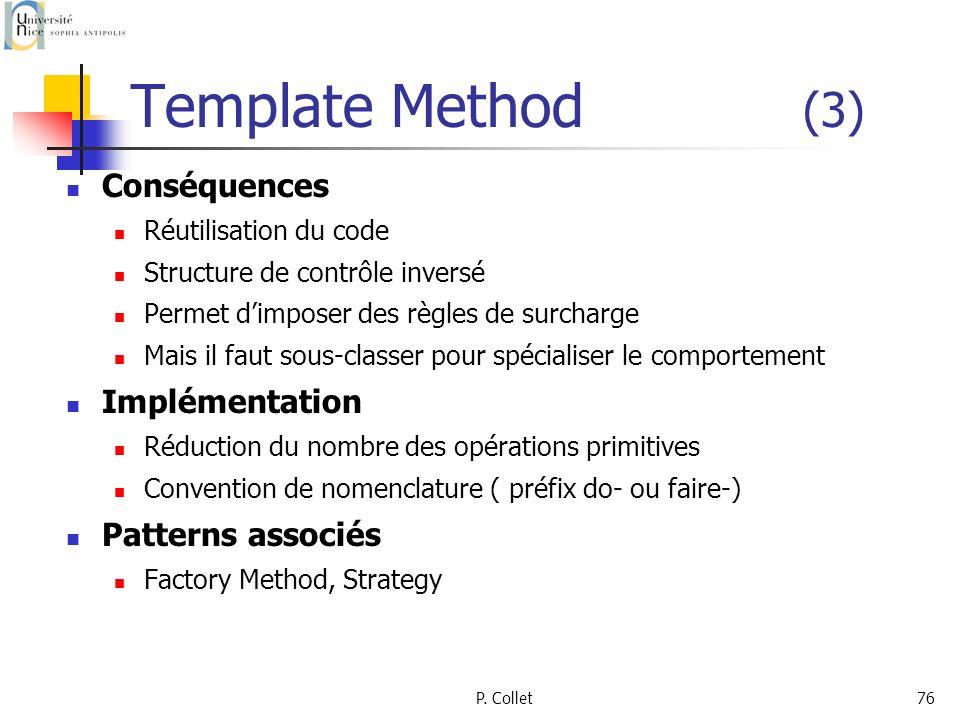 P. Collet76 Template Method (3) Conséquences Réutilisation du code Structure de contrôle inversé Permet dimposer des règles de surcharge Mais il faut