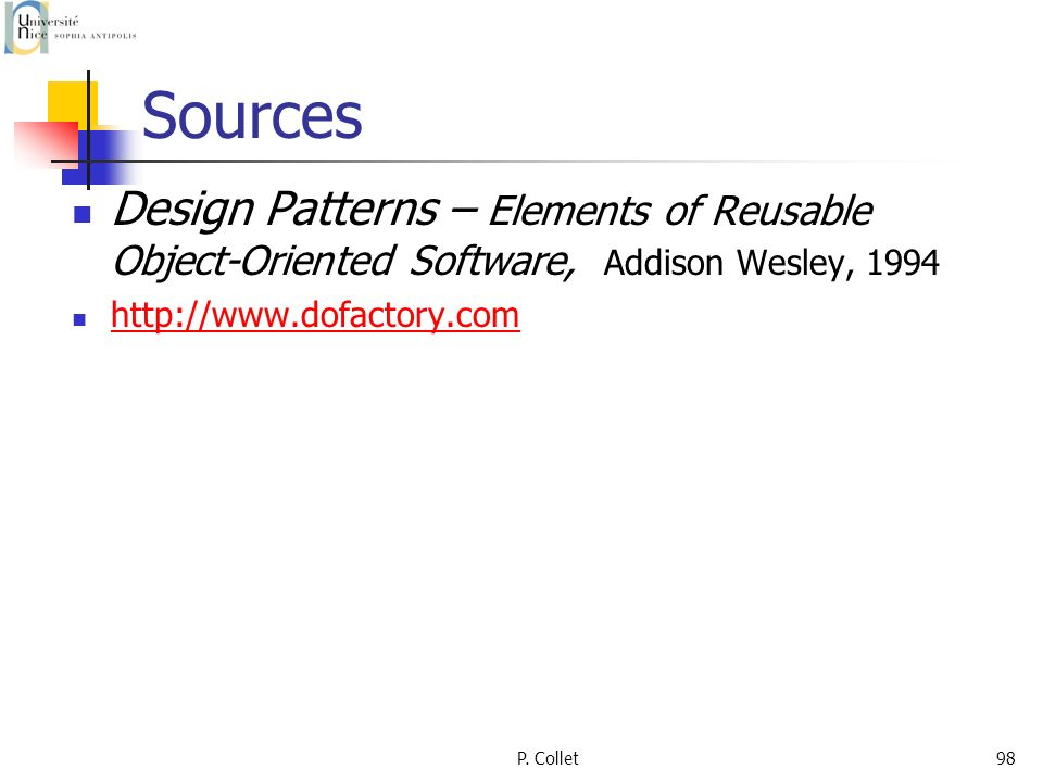 P. Collet98 Sources Design Patterns – Elements of Reusable Object-Oriented Software, Addison Wesley, 1994 http://www.dofactory.com