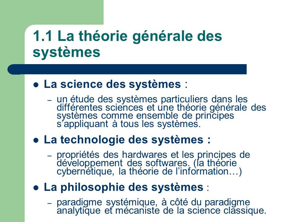 1.1 La théorie générale des systèmes La science des systèmes : – un étude des systèmes particuliers dans les différentes sciences et une théorie génér