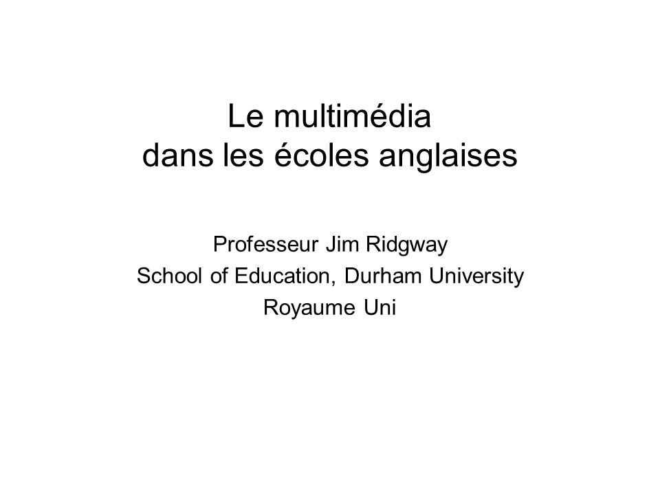 Professor Jim Ridgway, Durham University, UK Plan de la présentation Le contexte du Royaume uni –Un curriculum national –Le fort enjeu des tests (à 7, 11, 14 and 16 years) Les initiatives gouvernementales –Une stratégie orientée vers le E-learning Ressources –Multimédia –Synthèses –Résultats de recherche Une voie vers un réel progrès?