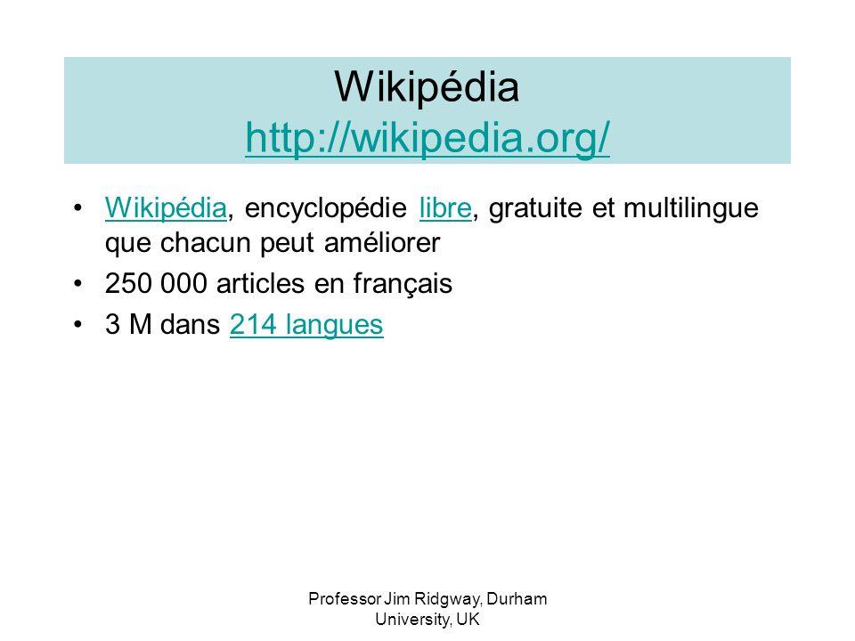 Professor Jim Ridgway, Durham University, UK Wikipédia http://wikipedia.org/ http://wikipedia.org/ Wikipédia, encyclopédie libre, gratuite et multilingue que chacun peut améliorerWikipédialibre 250 000 articles en français 3 M dans 214 langues214 langues