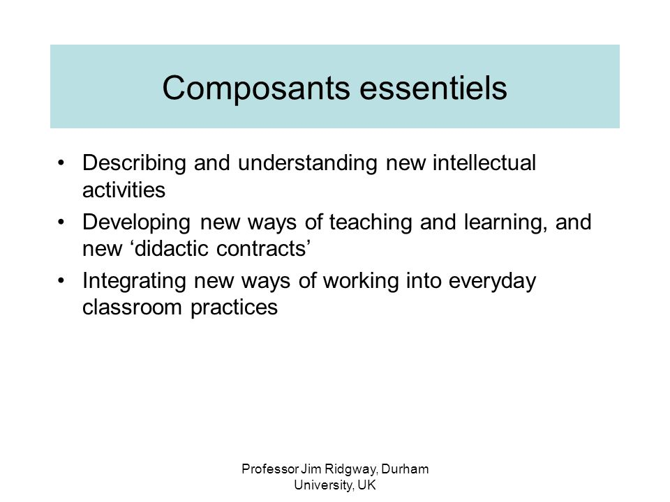 Professor Jim Ridgway, Durham University, UK Composants essentiels Describing and understanding new intellectual activities Developing new ways of teaching and learning, and new didactic contracts Integrating new ways of working into everyday classroom practices