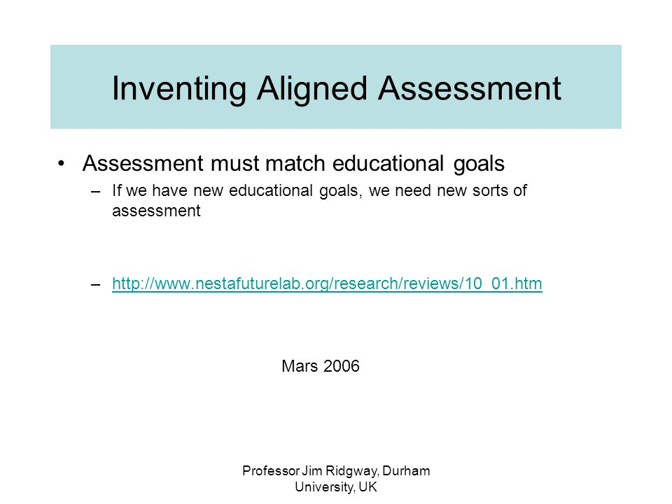 Professor Jim Ridgway, Durham University, UK Inventing Aligned Assessment Assessment must match educational goals –If we have new educational goals, we need new sorts of assessment –http://www.nestafuturelab.org/research/reviews/10_01.htmhttp://www.nestafuturelab.org/research/reviews/10_01.htm Mars 2006