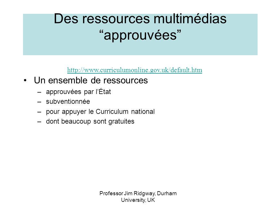 Professor Jim Ridgway, Durham University, UK http://www.curriculumonline.gov.uk/default.htm Des ressources multimédias approuvées Un ensemble de ressources –approuvées par lÉtat –subventionnée –pour appuyer le Curriculum national –dont beaucoup sont gratuites