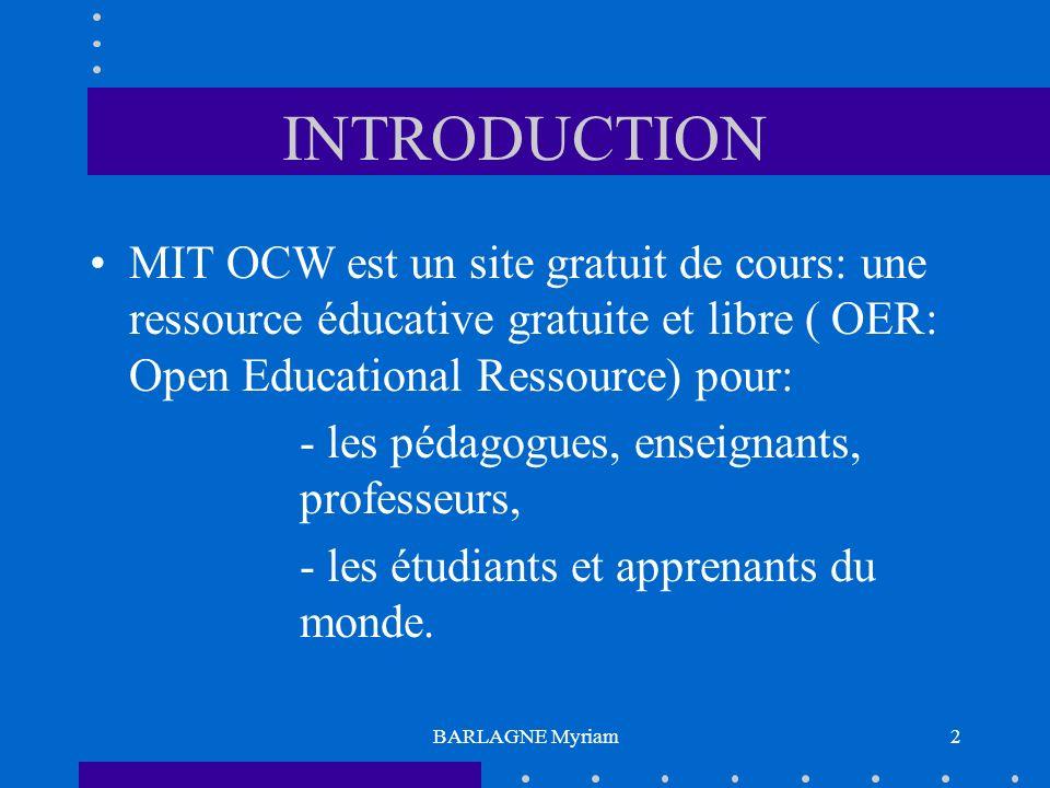 BARLAGNE Myriam2 INTRODUCTION MIT OCW est un site gratuit de cours: une ressource éducative gratuite et libre ( OER: Open Educational Ressource) pour: - les pédagogues, enseignants, professeurs, - les étudiants et apprenants du monde.