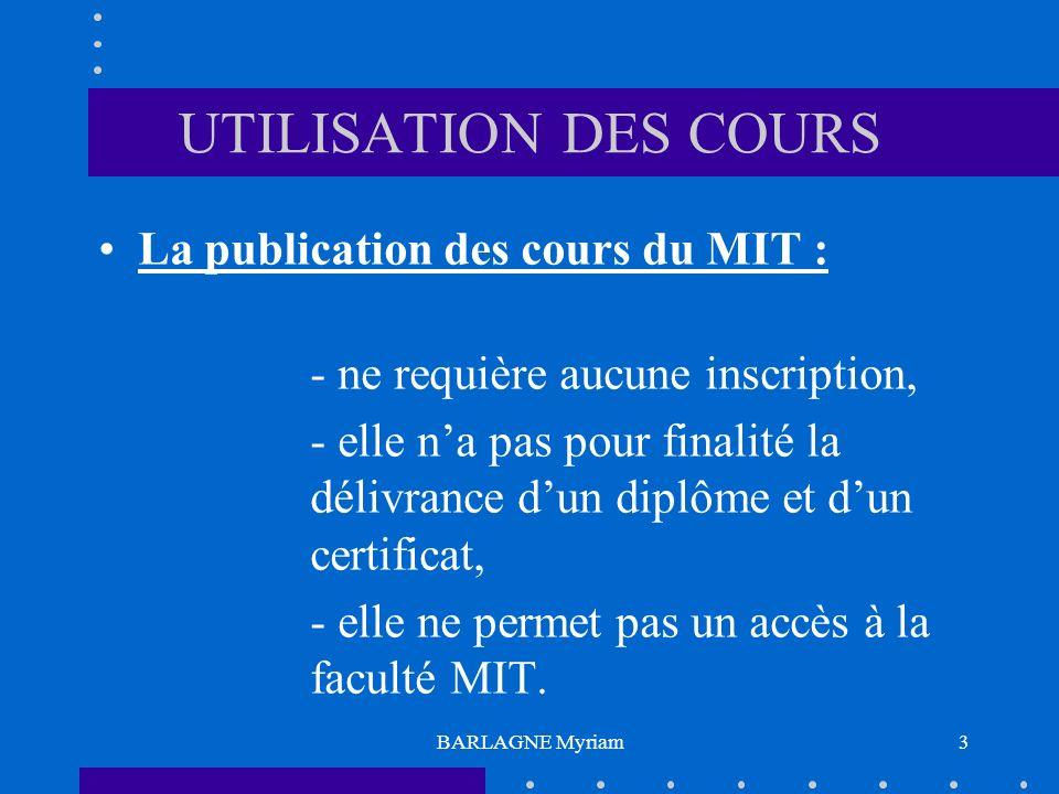 BARLAGNE Myriam3 UTILISATION DES COURS La publication des cours du MIT : - ne requière aucune inscription, - elle na pas pour finalité la délivrance dun diplôme et dun certificat, - elle ne permet pas un accès à la faculté MIT.