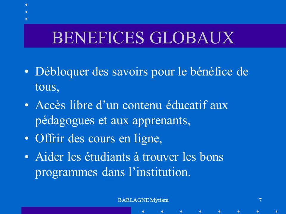 BARLAGNE Myriam7 BENEFICES GLOBAUX Débloquer des savoirs pour le bénéfice de tous, Accès libre dun contenu éducatif aux pédagogues et aux apprenants, Offrir des cours en ligne, Aider les étudiants à trouver les bons programmes dans linstitution.
