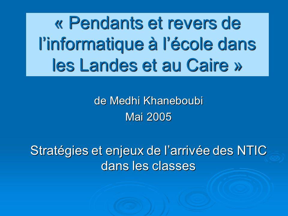 « Pendants et revers de linformatique à lécole dans les Landes et au Caire » de Medhi Khaneboubi Mai 2005 Stratégies et enjeux de larrivée des NTIC dans les classes