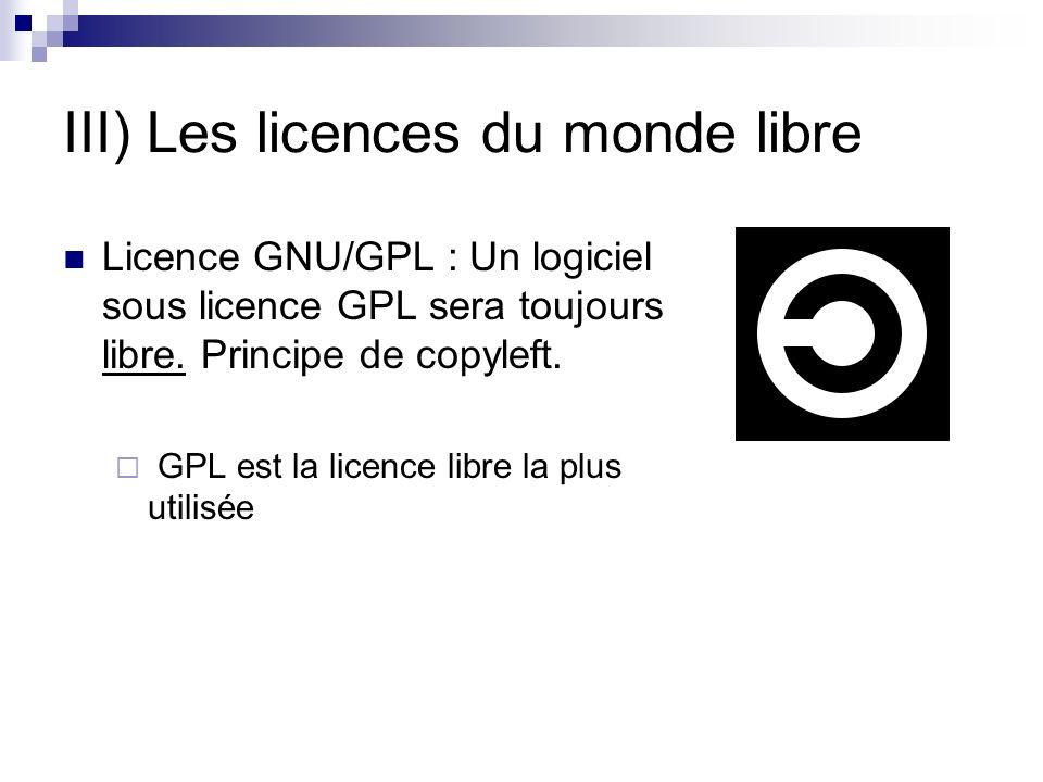 III) Les licences du monde libre Licence GNU/GPL : Un logiciel sous licence GPL sera toujours libre. Principe de copyleft. GPL est la licence libre la