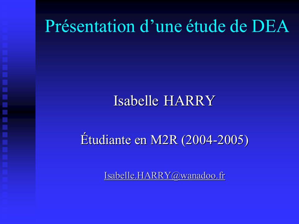 Présentation dune étude de DEA Isabelle HARRY Étudiante en M2R (2004-2005) Isabelle.HARRY@wanadoo.fr