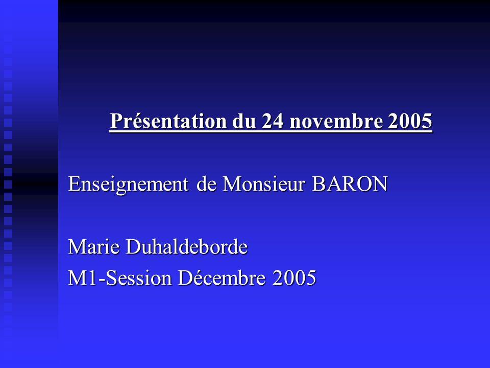 Présentation du 24 novembre 2005 Enseignement de Monsieur BARON Marie Duhaldeborde M1-Session Décembre 2005