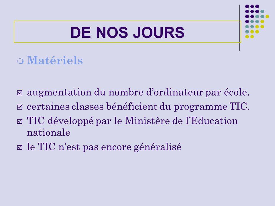 DE NOS JOURS Matériels augmentation du nombre dordinateur par école. certaines classes bénéficient du programme TIC. TIC développé par le Ministère de