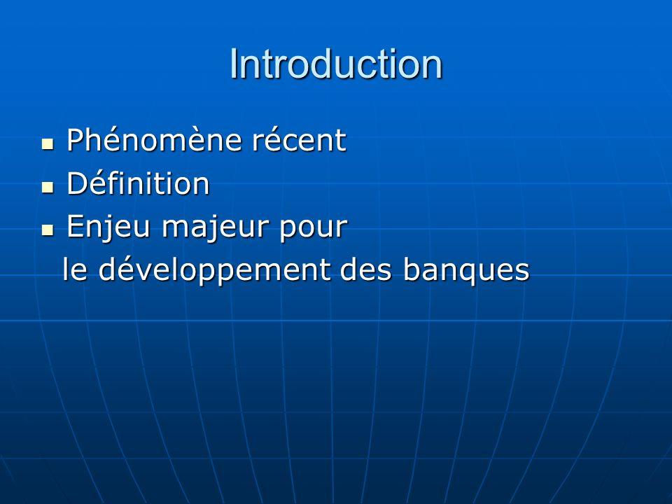 Introduction Phénomène récent Phénomène récent Définition Définition Enjeu majeur pour Enjeu majeur pour le développement des banques le développement