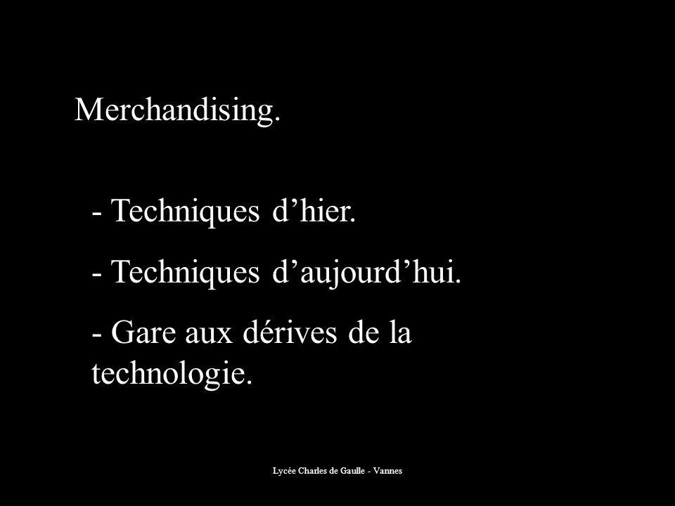Lycée Charles de Gaulle - Vannes Merchandising. - Techniques dhier. - Techniques daujourdhui. - Gare aux dérives de la technologie.