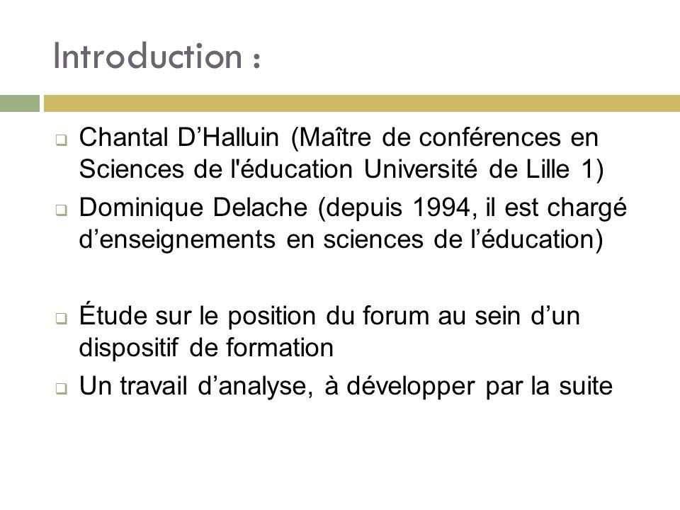 Introduction : Chantal DHalluin (Maître de conférences en Sciences de l éducation Université de Lille 1) Dominique Delache (depuis 1994, il est chargé denseignements en sciences de léducation) Étude sur le position du forum au sein dun dispositif de formation Un travail danalyse, à développer par la suite