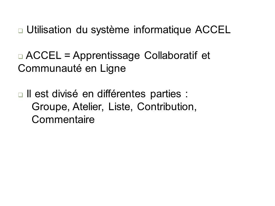 Utilisation du système informatique ACCEL ACCEL = Apprentissage Collaboratif et Communauté en Ligne Il est divisé en différentes parties : Groupe, Atelier, Liste, Contribution, Commentaire
