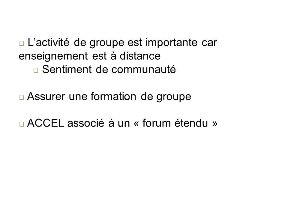 Lactivité de groupe est importante car enseignement est à distance Sentiment de communauté Assurer une formation de groupe ACCEL associé à un « forum étendu »