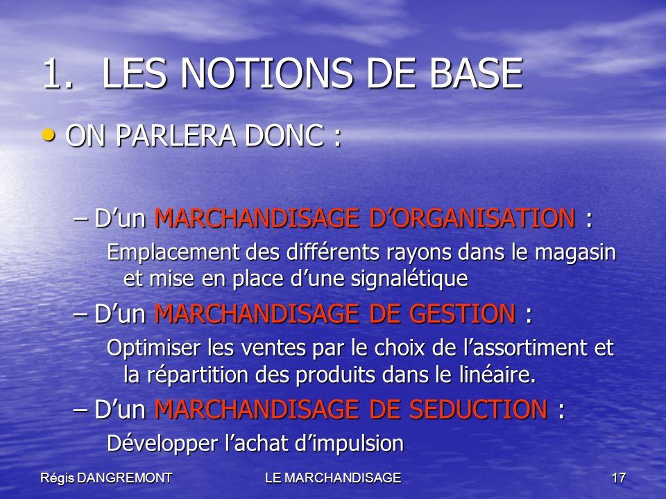 Régis DANGREMONTLE MARCHANDISAGE17 1.LES NOTIONS DE BASE ON PARLERA DONC : ON PARLERA DONC : –Dun MARCHANDISAGE DORGANISATION : Emplacement des différ