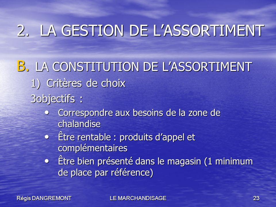 Régis DANGREMONTLE MARCHANDISAGE23 2.LA GESTION DE LASSORTIMENT B. LA CONSTITUTION DE LASSORTIMENT 1)Critères de choix 3objectifs : Correspondre aux b