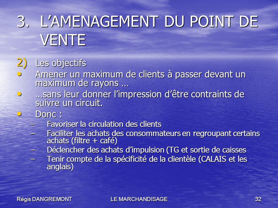 Régis DANGREMONTLE MARCHANDISAGE32 2) Les objectifs Amener un maximum de clients à passer devant un maximum de rayons … Amener un maximum de clients à