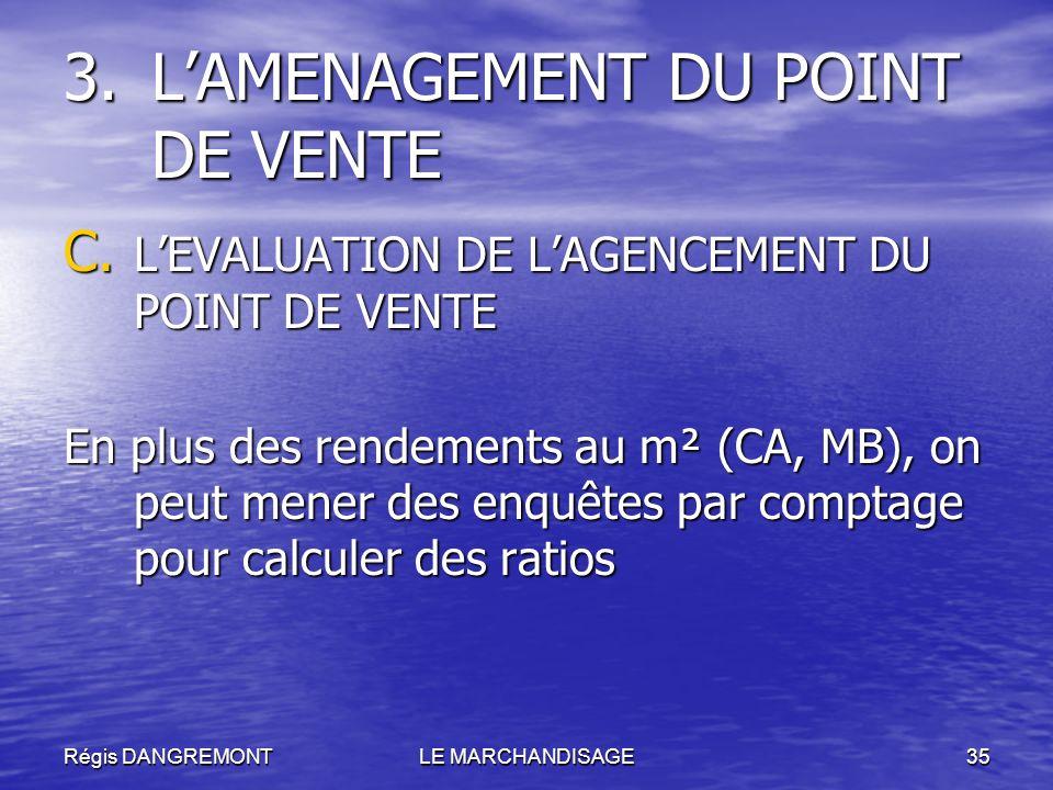 Régis DANGREMONTLE MARCHANDISAGE35 C. LEVALUATION DE LAGENCEMENT DU POINT DE VENTE En plus des rendements au m² (CA, MB), on peut mener des enquêtes p