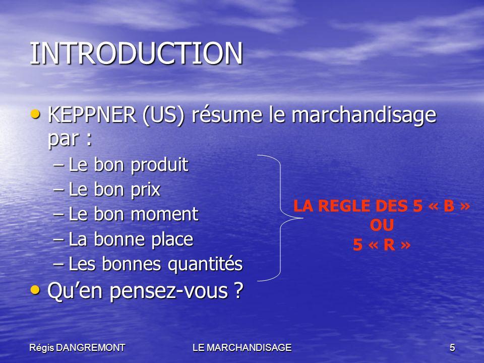 Régis DANGREMONTLE MARCHANDISAGE5 INTRODUCTION KEPPNER (US) résume le marchandisage par : KEPPNER (US) résume le marchandisage par : –Le bon produit –