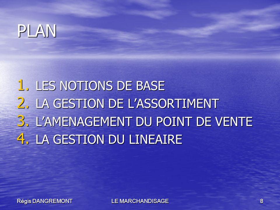Régis DANGREMONTLE MARCHANDISAGE8 PLAN 1. LES NOTIONS DE BASE 2. LA GESTION DE LASSORTIMENT 3. LAMENAGEMENT DU POINT DE VENTE 4. LA GESTION DU LINEAIR