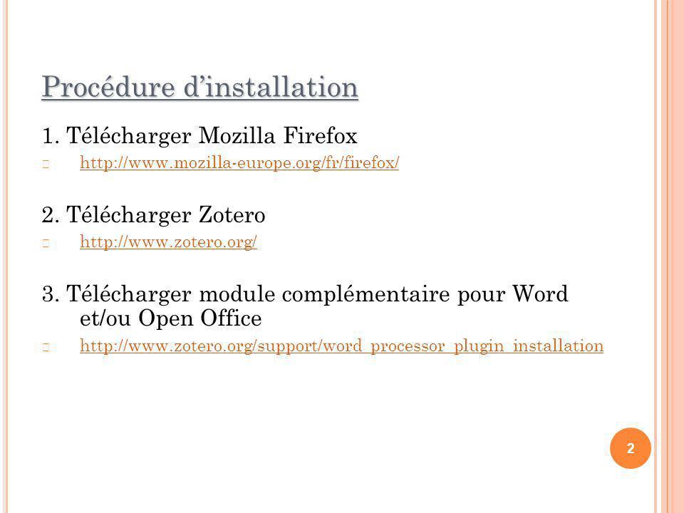 Procédure dinstallation 1. Télécharger Mozilla Firefox http://www.mozilla-europe.org/fr/firefox/ 2. Télécharger Zotero http://www.zotero.org/ 3. Téléc