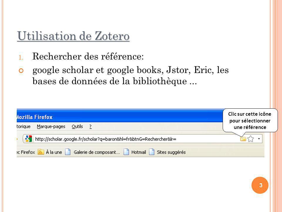 Utilisation de Zotero 1. Rechercher des référence: google scholar et google books, Jstor, Eric, les bases de données de la bibliothèque... 3 Clic sur