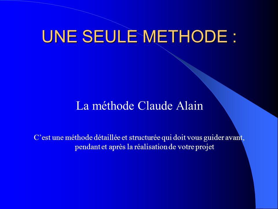 UNE SEULE METHODE : La méthode Claude Alain Cest une méthode détaillée et structurée qui doit vous guider avant, pendant et après la réalisation de vo