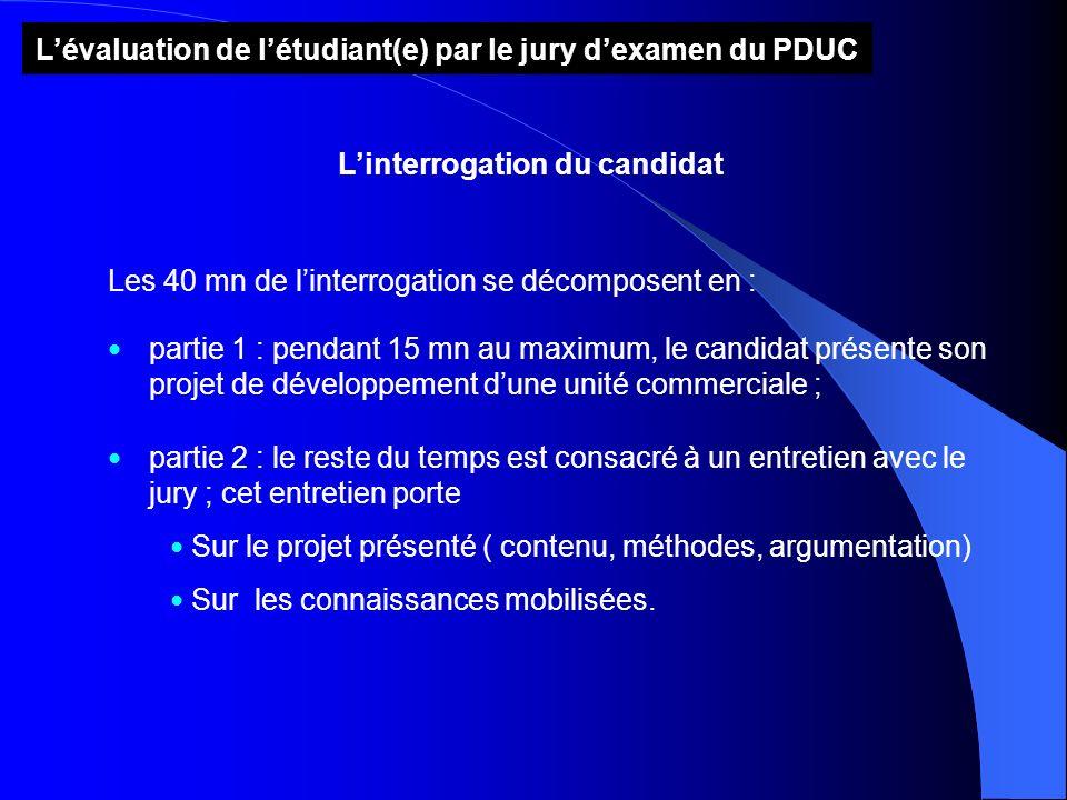 Lévaluation de létudiant(e) par le jury dexamen du PDUC Linterrogation du candidat Les 40 mn de linterrogation se décomposent en : partie 1 : pendant