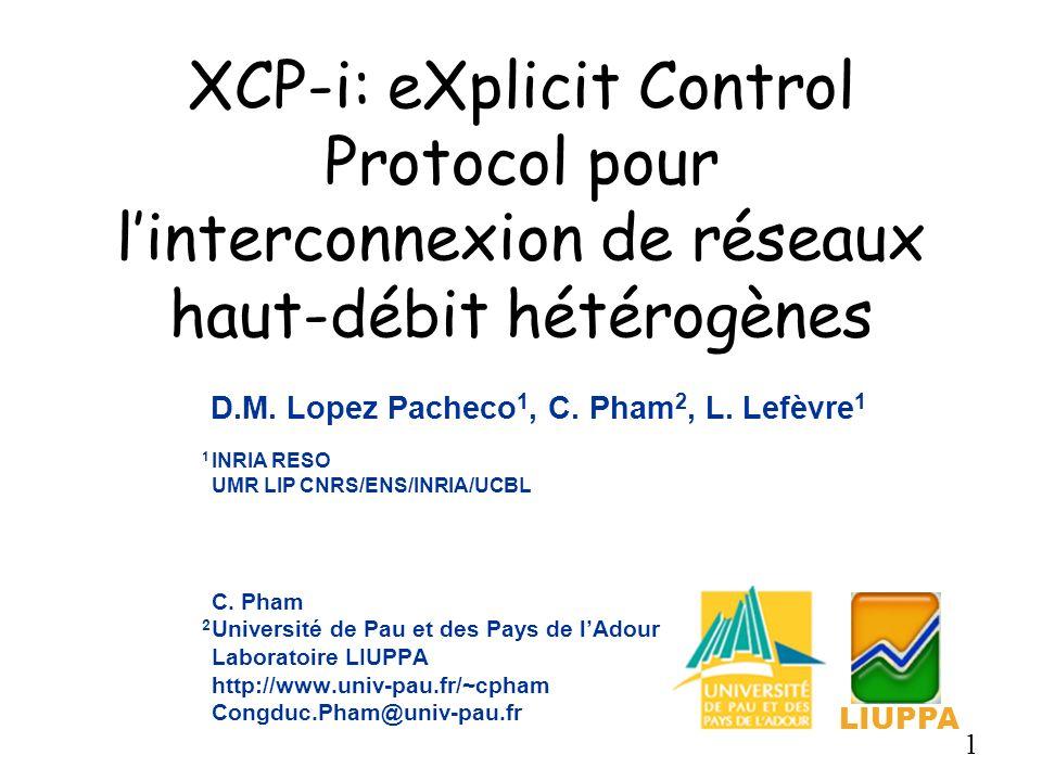 1 XCP-i: eXplicit Control Protocol pour linterconnexion de réseaux haut-débit hétérogènes C. Pham 2 Université de Pau et des Pays de lAdour Laboratoir